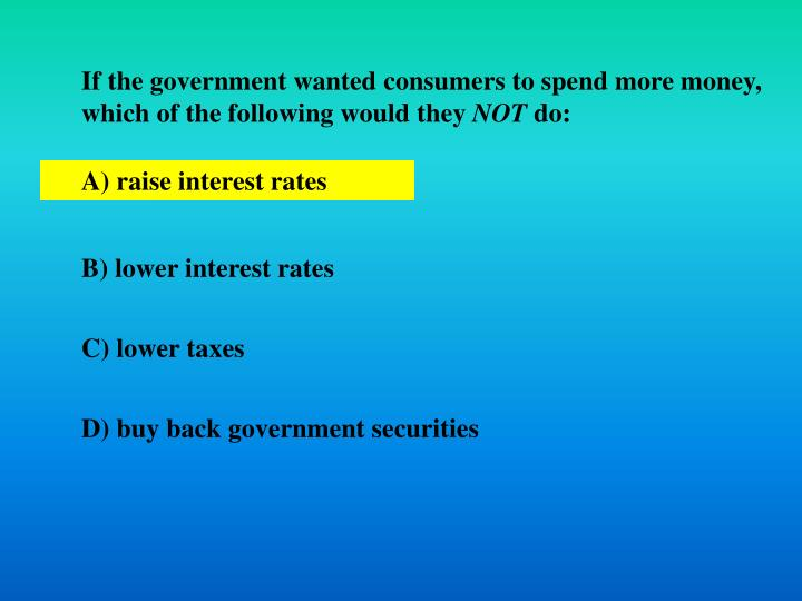 If the government wanted consumers to spend more money, which of the following would they