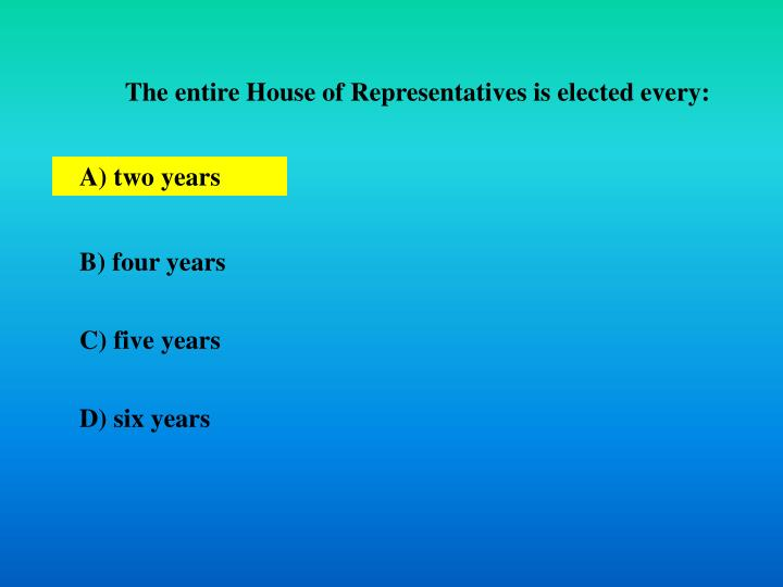 The entire House of Representatives is elected every: