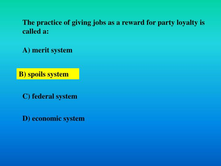 The practice of giving jobs as a reward for party loyalty is called a: