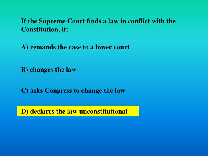 If the Supreme Court finds a law in conflict with the Constitution, it: