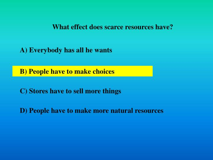 What effect does scarce resources have?