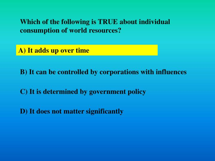 Which of the following is TRUE about individual consumption of world resources?