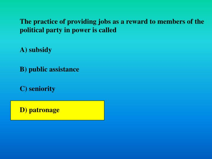 The practice of providing jobs as a reward to members of the political party in power is called