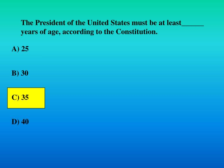 The President of the United States must be at least______ years of age, according to the Constitution.