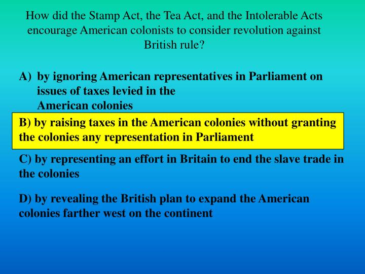 How did the Stamp Act, the Tea Act, and the Intolerable Acts encourage American colonists to consider revolution against British rule?