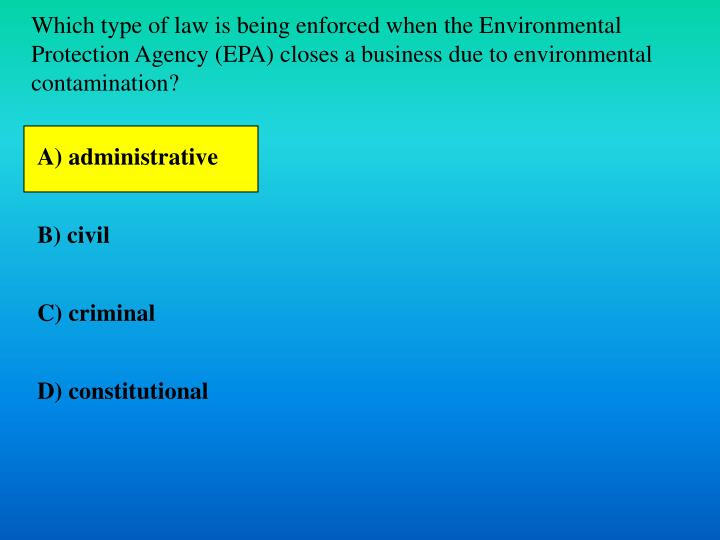 Which type of law is being enforced when the Environmental Protection Agency (EPA) closes a business due to environmental contamination?