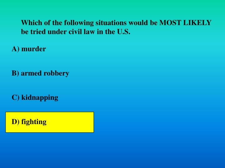 Which of the following situations would be MOST LIKELY be tried under civil law in the U.S.
