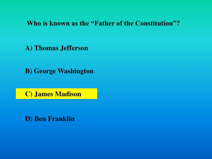 "Who is known as the ""Father of the Constitution""?"