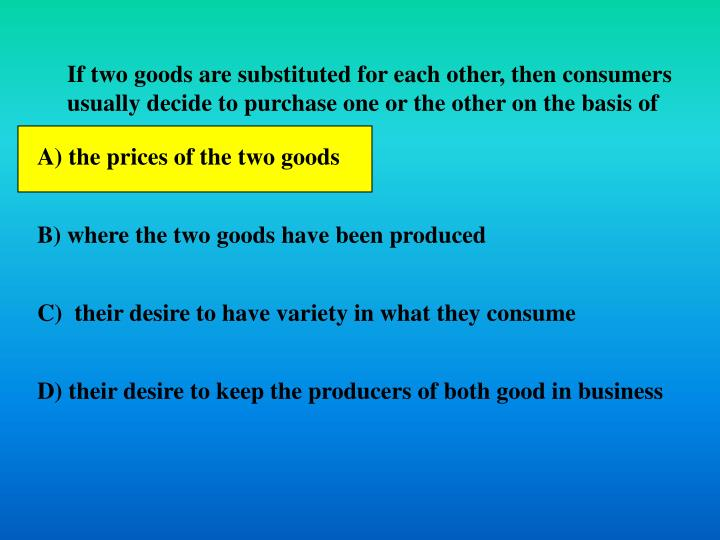 If two goods are substituted for each other, then consumers usually decide to purchase one or the other on the basis of