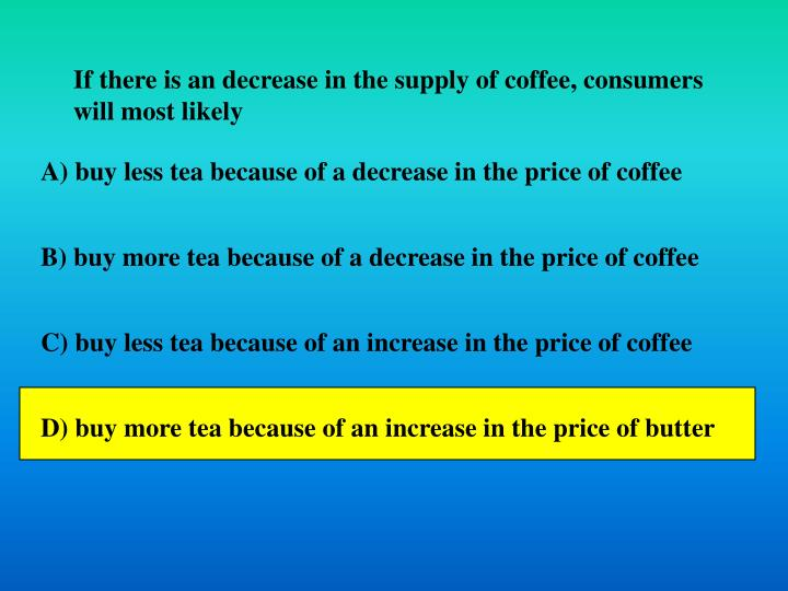 If there is an decrease in the supply of coffee, consumers will most likely