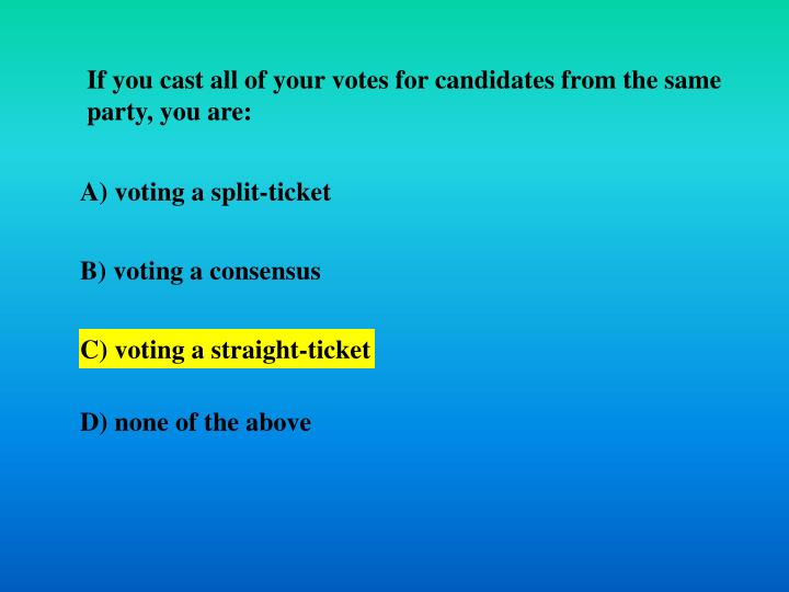 If you cast all of your votes for candidates from the same party, you are: