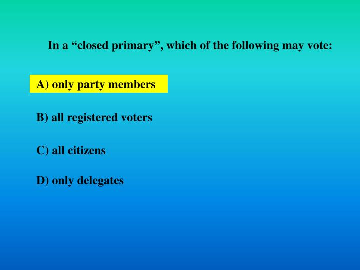 "In a ""closed primary"", which of the following may vote:"
