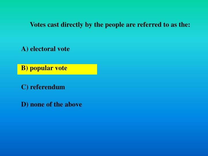 Votes cast directly by the people are referred to as the: