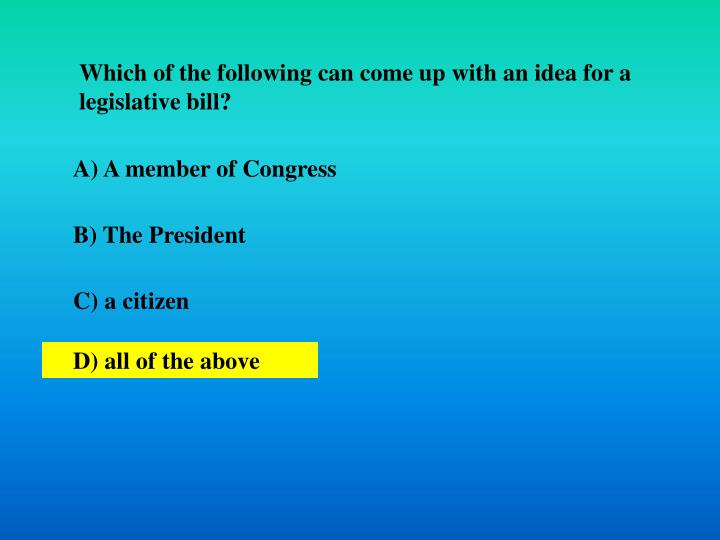 Which of the following can come up with an idea for a legislative bill?