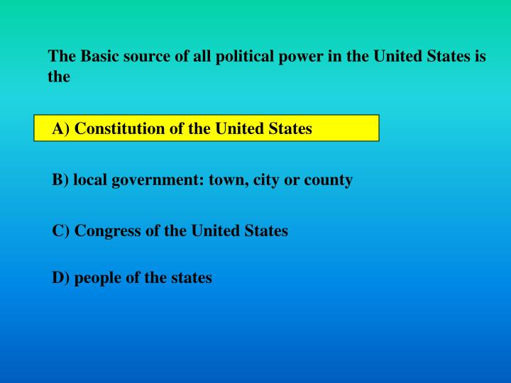 The Basic source of all political power in the United States is the