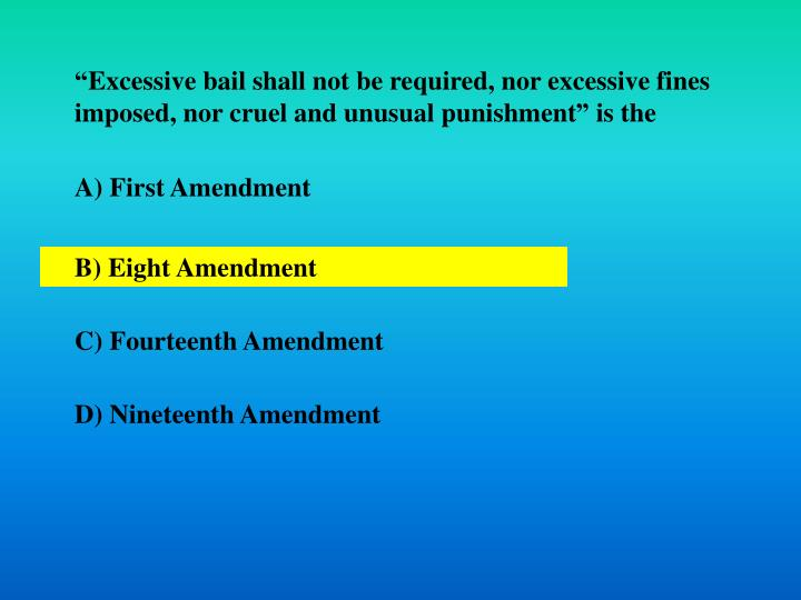 """Excessive bail shall not be required, nor excessive fines imposed, nor cruel and unusual punishment"" is the"