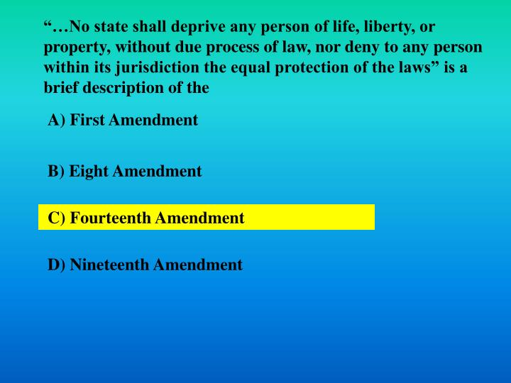 """…No state shall deprive any person of life, liberty, or property, without due process of law, nor deny to any person within its jurisdiction the equal protection of the laws"" is a brief description of the"