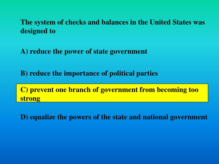 The system of checks and balances in the United States was designed to