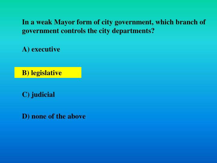 In a weak Mayor form of city government, which branch of government controls the city departments?