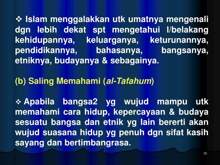 Islam menggalakkan utk umatnya mengenali dgn lebih dekat spt mengetahui l/belakang kehidupannya, keluarganya, keturunannya, pendidikannya, bahasanya, bangsanya, etniknya, budayanya & sebagainya.
