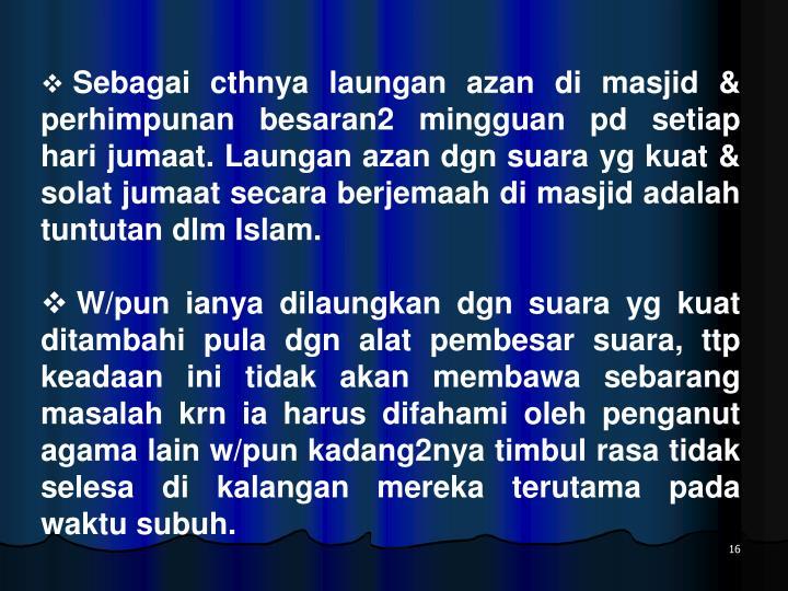 Sebagai cthnya laungan azan di masjid & perhimpunan besaran2 mingguan pd setiap hari jumaat. Laungan azan dgn suara yg kuat & solat jumaat secara berjemaah di masjid adalah tuntutan dlm Islam.