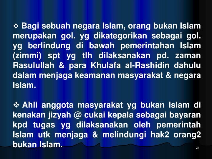 Bagi sebuah negara Islam, orang bukan Islam merupakan gol. yg dikategorikan sebagai gol. yg berlindung di bawah pemerintahan Islam (zimmi) spt yg tlh dilaksanakan pd. zaman Rasulullah & para Khulafa al-Rashidin dahulu dalam menjaga keamanan masyarakat & negara Islam.