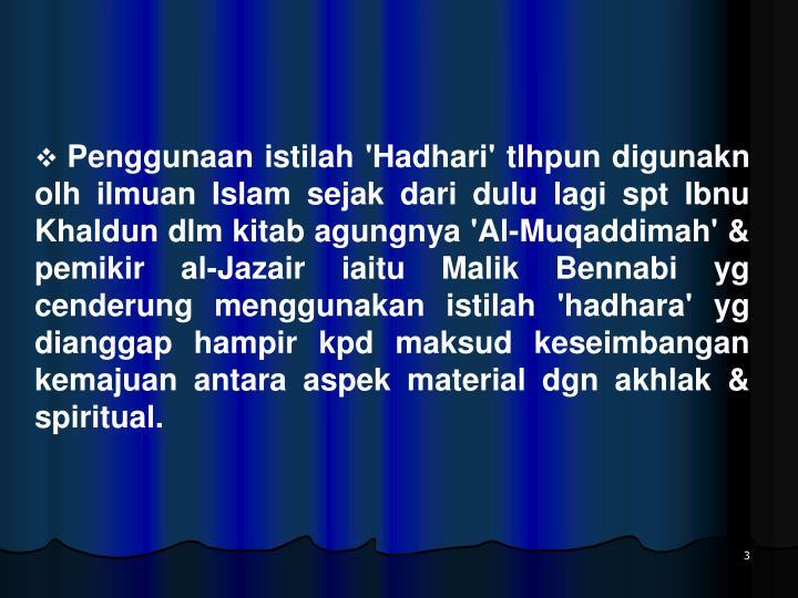 Penggunaan istilah 'Hadhari' tlhpun digunakn olh ilmuan Islam sejak dari dulu lagi spt Ibnu Khaldun dlm kitab agungnya 'Al-Muqaddimah' & pemikir al-Jazair iaitu Malik Bennabi yg cenderung menggunakan istilah 'hadhara' yg dianggap hampir kpd maksud keseimbangan kemajuan antara aspek material dgn akhlak & spiritual.