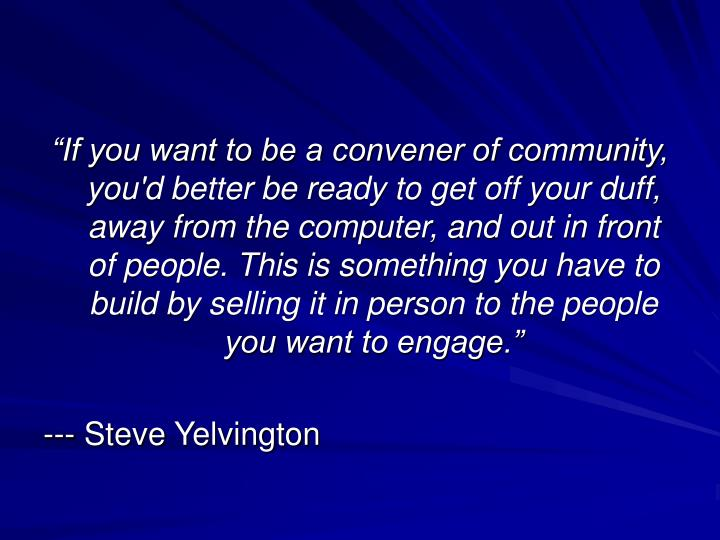 """If you want to be a convener of community, you'd better be ready to get off your duff, away from the computer, and out in front of people. This is something you have to build by selling it in person to the people you want to engage."""