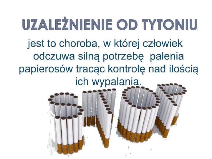 jest to choroba, w której człowiek odczuwa silną potrzebę  palenia papierosów tracąc kontrolę nad ilością ich wypalania.