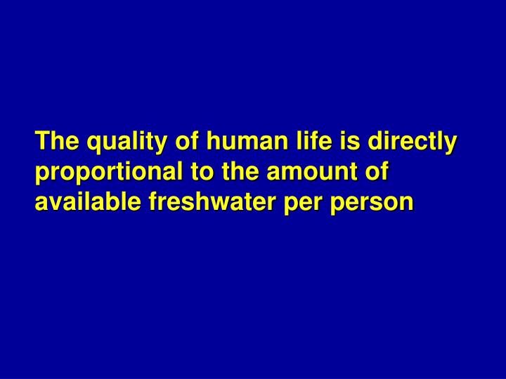 The quality of human life is directly proportional to the amount of available freshwater per person