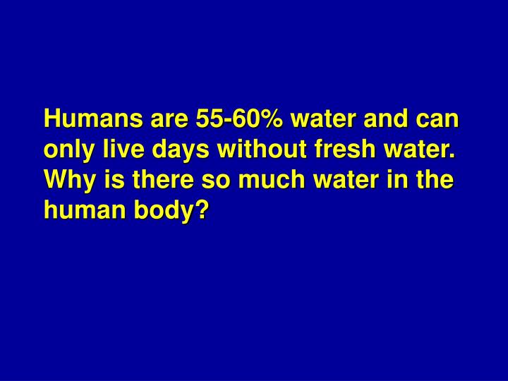 Humans are 55-60% water and can only live days without fresh water.  Why is there so much water in the human body?
