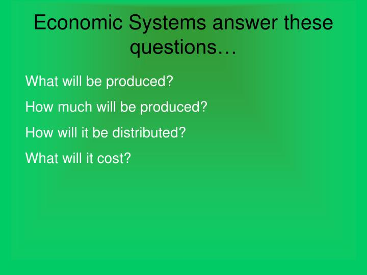 Economic Systems answer these questions…