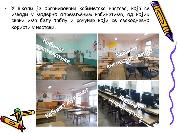 У школи је организована кабинетска настава, која се изводи у модерно опремљеним кабинетима, од којих сваки има белу таблу и рачунар који се свакодневно користи у настави