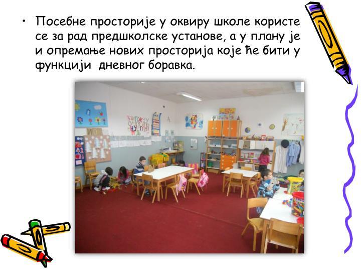 Посебне просторије у оквиру школе користе се за рад предшколске установе, а у плану је и опремање нових просторија које ће бити у функцији  дневног боравка.