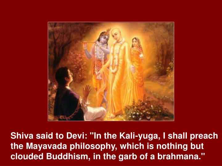 "Shiva said to Devi: ""In the Kali-yuga, I shall preach the Mayavada philosophy, which is nothing but clouded Buddhism, in the garb of a brahmana."""