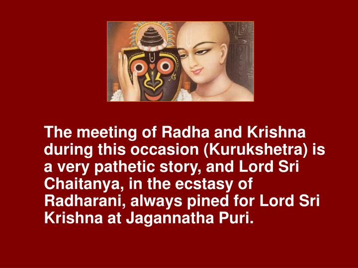 The meeting of Radha and Krishna during this occasion (Kurukshetra) is a very pathetic story, and Lord Sri Chaitanya, in the ecstasy of Radharani, always pined for Lord Sri Krishna at Jagannatha Puri.