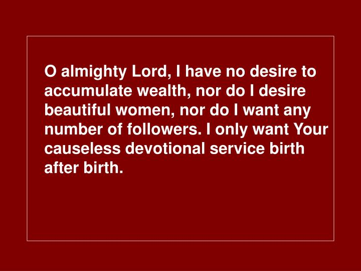 O almighty Lord, I have no desire to accumulate wealth, nor do I desire beautiful women, nor do I want any number of followers. I only want Your causeless devotional service birth after birth.
