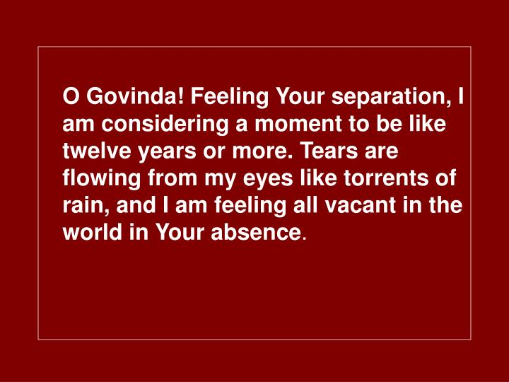 O Govinda! Feeling Your separation, I am considering a moment to be like twelve years or more. Tears are flowing from my eyes like torrents of rain, and I am feeling all vacant in the world in Your absence
