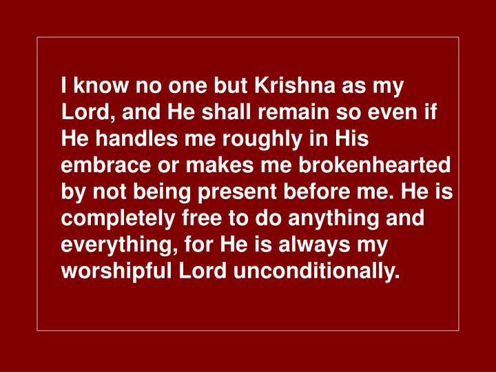 I know no one but Krishna as my Lord, and He shall remain so even if He handles me roughly in His embrace or makes me brokenhearted by not being present before me. He is completely free to do anything and everything, for He is always my worshipful Lord unconditionally.