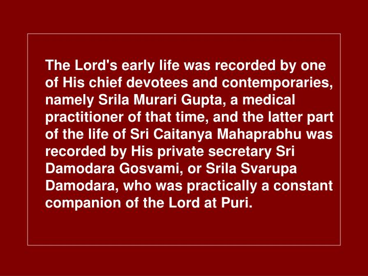 The Lord's early life was recorded by one of His chief devotees and contemporaries, namely Srila Murari Gupta, a medical practitioner of that time, and the latter part of the life of Sri Caitanya Mahaprabhu was recorded by His private secretary Sri Damodara Gosvami, or Srila Svarupa Damodara, who was practically a constant companion of the Lord at Puri.