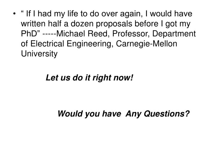 """ If I had my life to do over again, I would have written half a dozen proposals before I got my PhD"" -----Michael Reed, Professor, Department of Electrical Engineering, Carnegie-Mellon University"