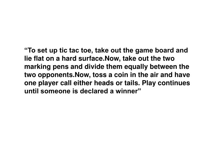 """To set up tic tac toe, take out the game board and lie flat on a hard surface.Now, take out the two marking pens and divide them equally between the two opponents.Now, toss a coin in the air and have one player call either heads or tails. Play continues until someone is declared a winner"""
