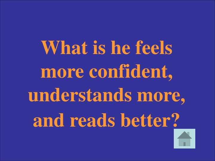 What is he feels more confident, understands more, and reads better?