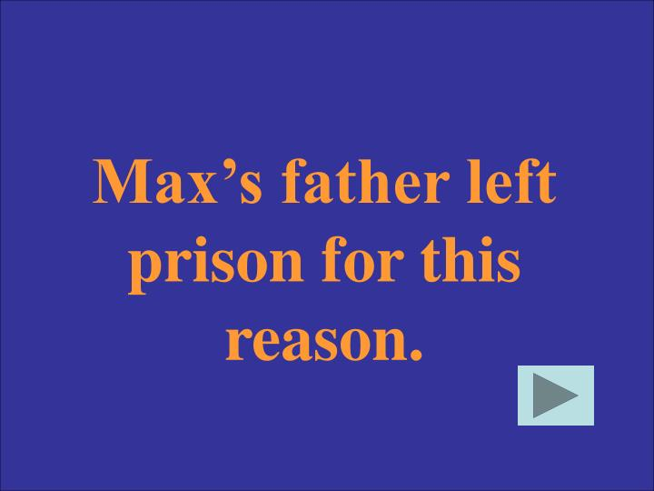 Max's father left prison for this reason.