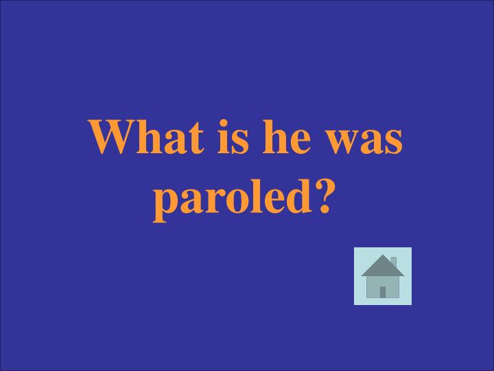 What is he was paroled?