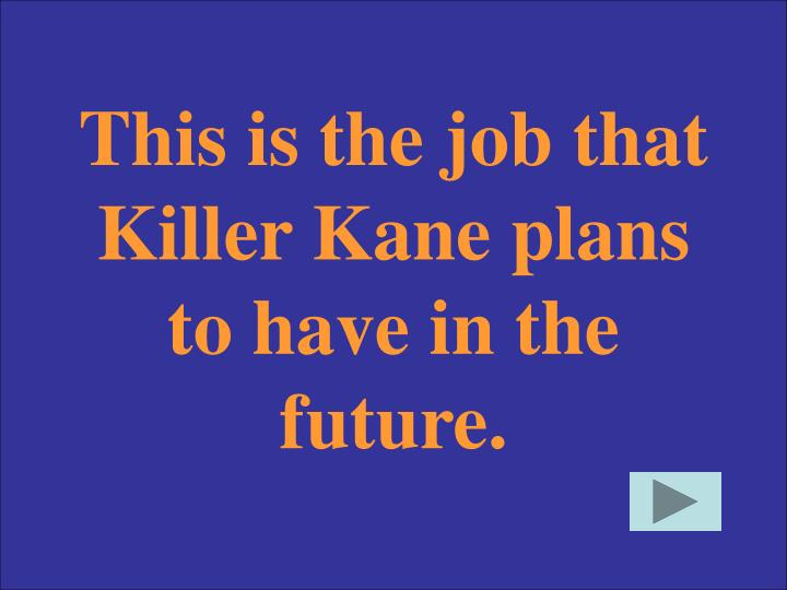 This is the job that Killer Kane plans to have in the future.