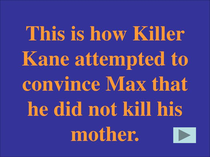 This is how Killer Kane attempted to convince Max that he did not kill his mother.