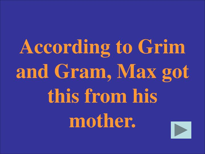 According to Grim and Gram, Max got this from his mother.