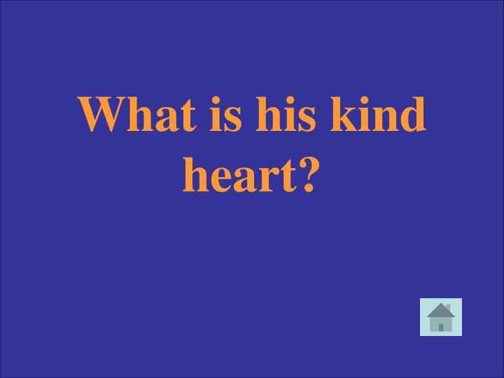What is his kind heart?