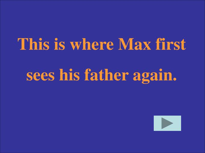 This is where Max first